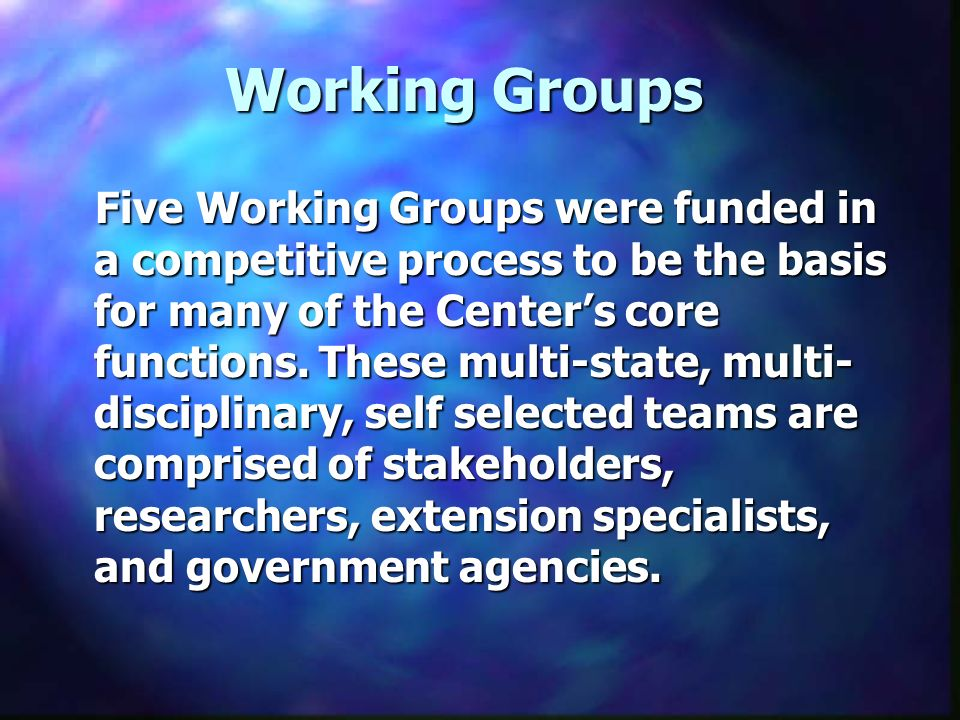 Working Groups Five Working Groups were funded in a competitive process to be the basis for many of the Centers core functions. These multi-state, mul
