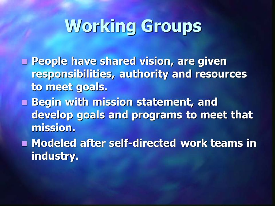 Working Groups People have shared vision, are given responsibilities, authority and resources to meet goals. People have shared vision, are given resp