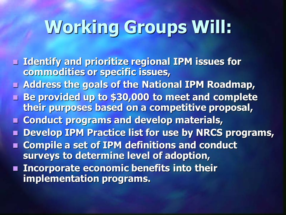 Working Groups Will: Identify and prioritize regional IPM issues for commodities or specific issues, Identify and prioritize regional IPM issues for c