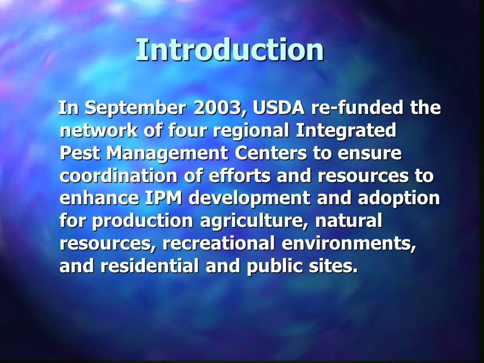 Introduction In September 2003, USDA re-funded the network of four regional Integrated Pest Management Centers to ensure coordination of efforts and resources to enhance IPM development and adoption for production agriculture, natural resources, recreational environments, and residential and public sites.