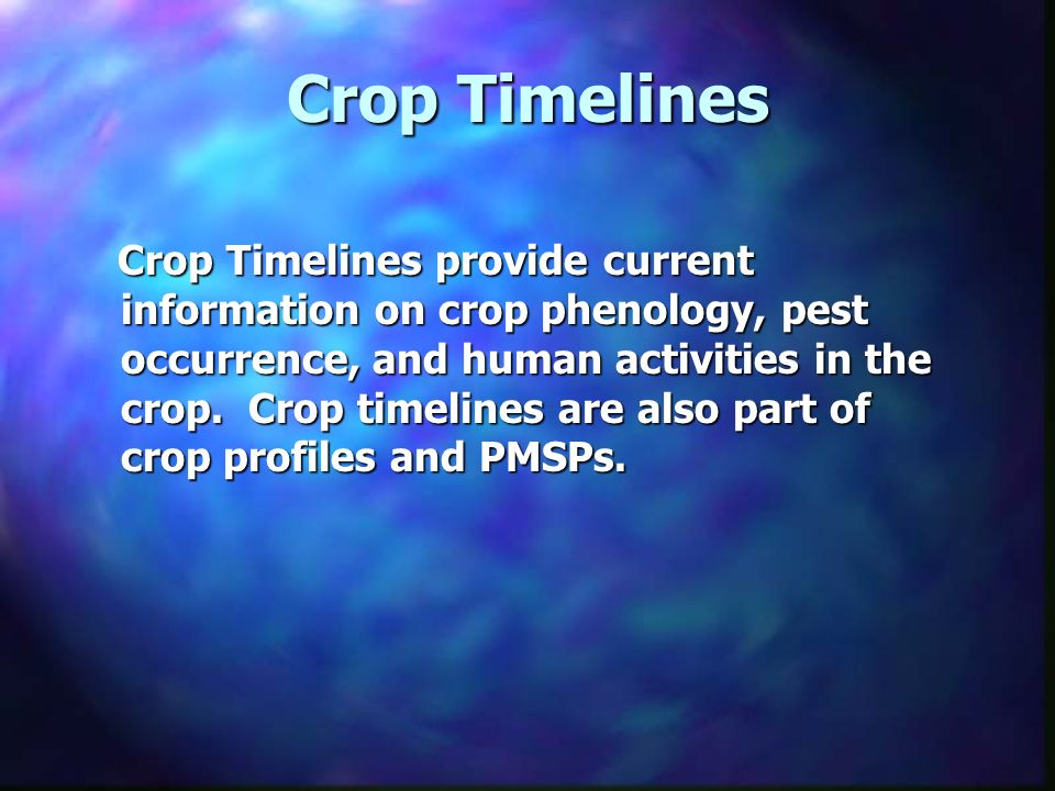 Crop Timelines Crop Timelines provide current information on crop phenology, pest occurrence, and human activities in the crop.