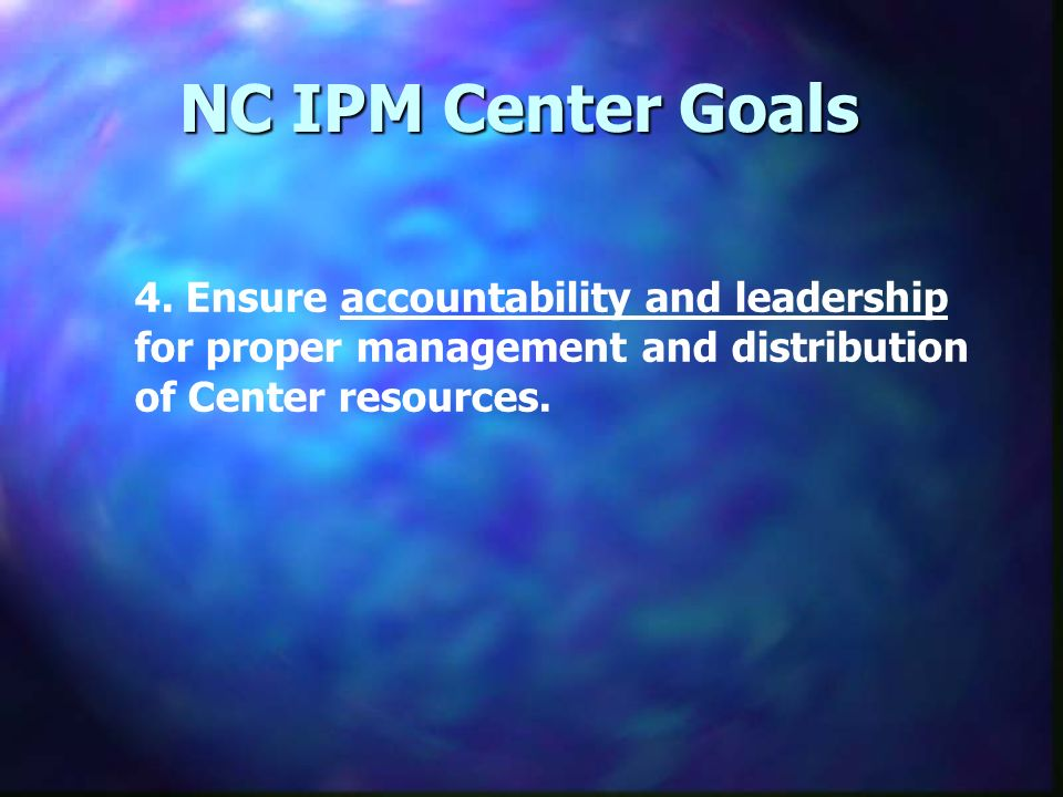 NC IPM Center Goals 4. Ensure accountability and leadership for proper management and distribution of Center resources.