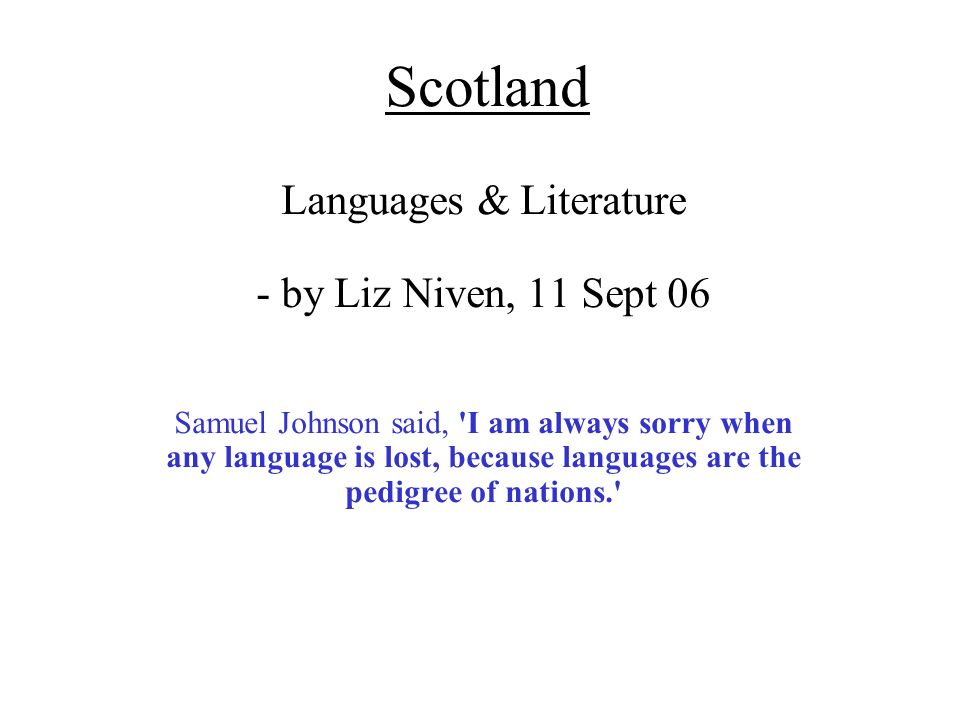 Scotland Languages & Literature - by Liz Niven, 11 Sept 06 Samuel Johnson said, I am always sorry when any language is lost, because languages are the pedigree of nations.