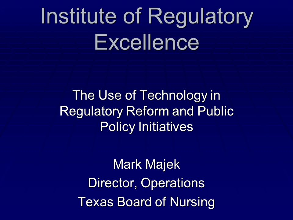 Institute of Regulatory Excellence The Use of Technology in Regulatory Reform and Public Policy Initiatives Mark Majek Director, Operations Texas Boar