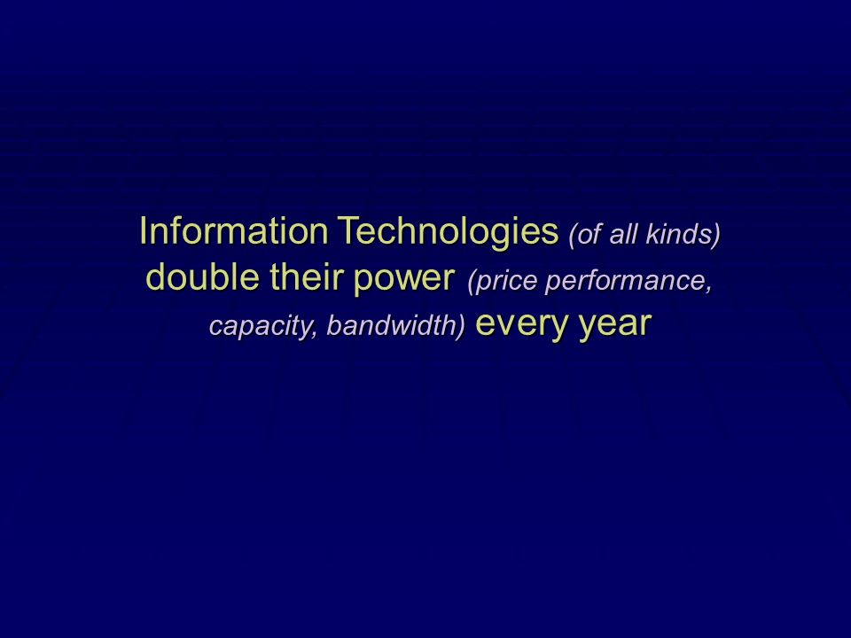 Information Technologies (of all kinds) double their power (price performance, capacity, bandwidth) every year
