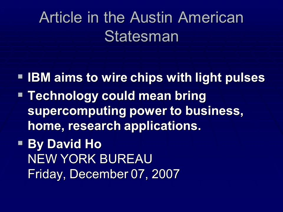 Article in the Austin American Statesman IBM aims to wire chips with light pulses IBM aims to wire chips with light pulses Technology could mean bring supercomputing power to business, home, research applications.