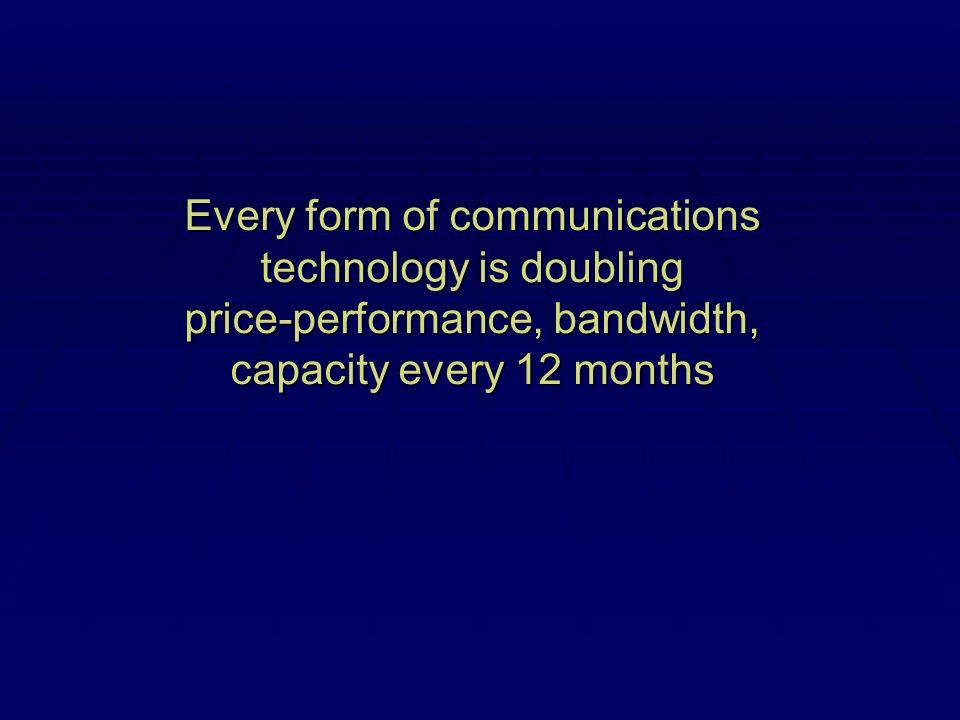 Every form of communications technology is doubling price-performance, bandwidth, capacity every 12 months