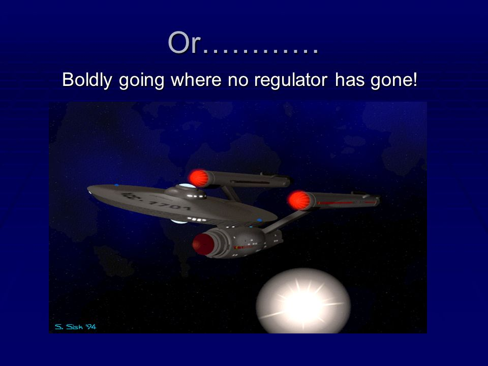 Or………… Boldly going where no regulator has gone!