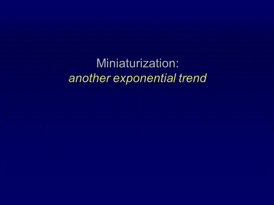 Miniaturization: another exponential trend