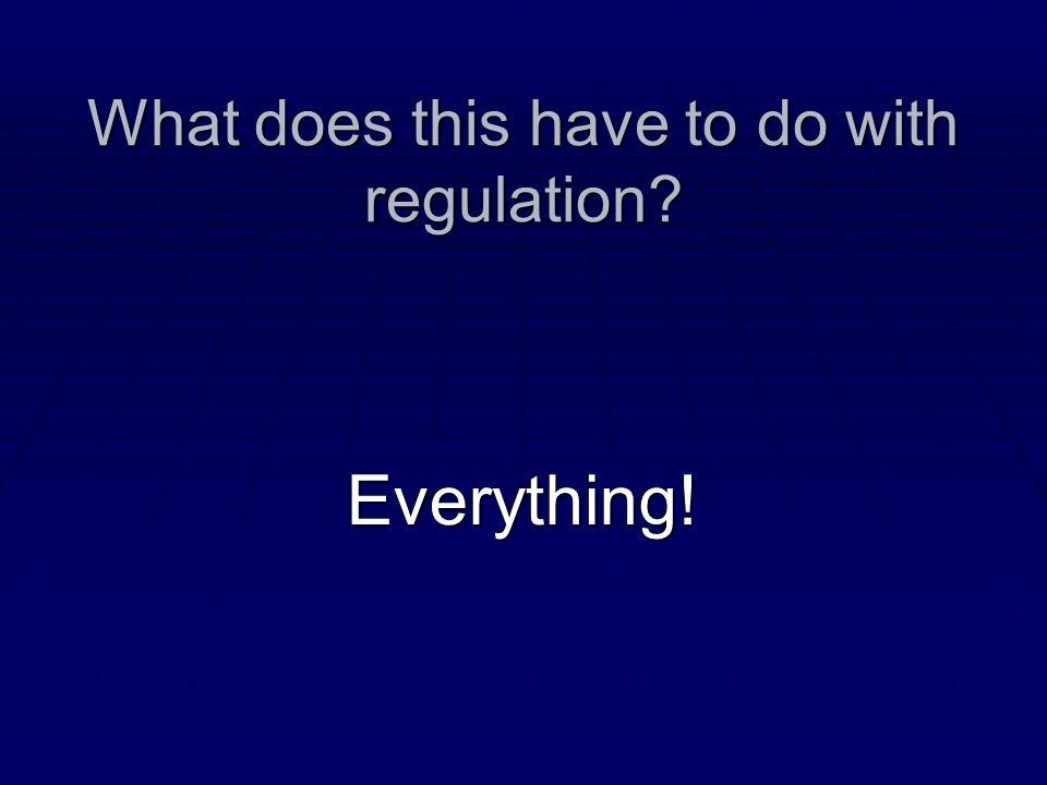 What does this have to do with regulation? Everything!