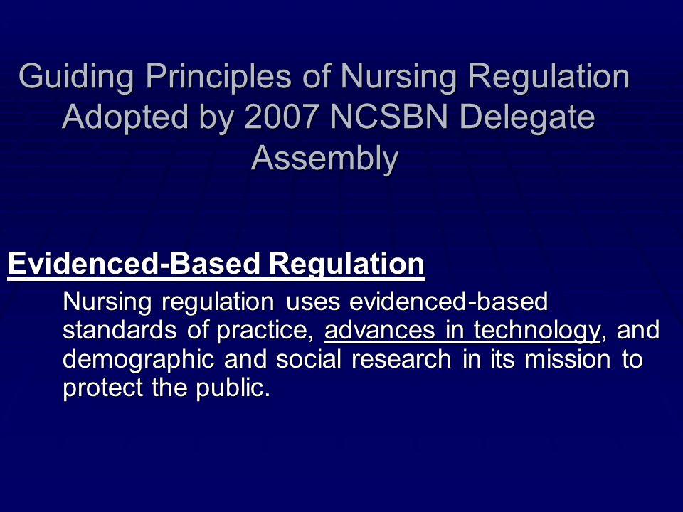 Guiding Principles of Nursing Regulation Adopted by 2007 NCSBN Delegate Assembly Evidenced-Based Regulation Nursing regulation uses evidenced-based st