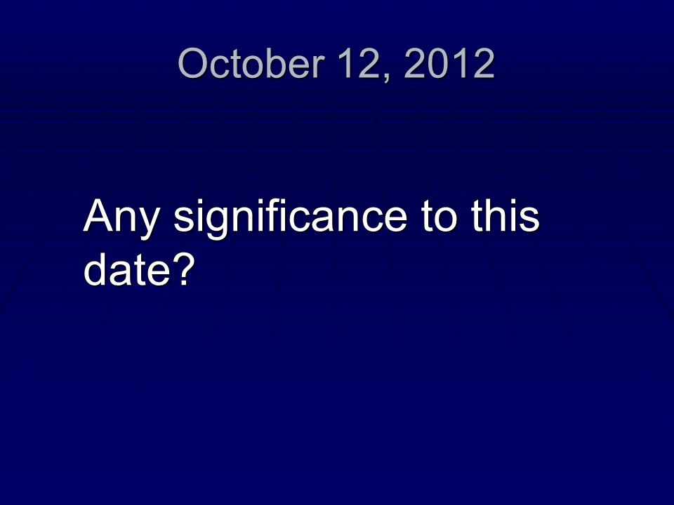 October 12, 2012 Any significance to this date?