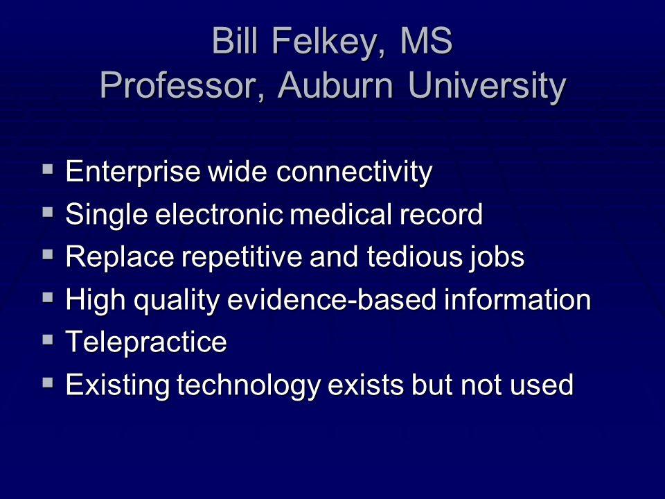 Bill Felkey, MS Professor, Auburn University Enterprise wide connectivity Enterprise wide connectivity Single electronic medical record Single electro