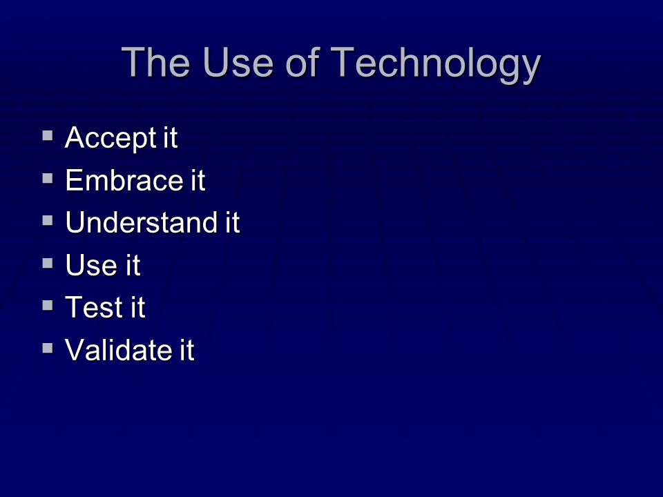 The Use of Technology Accept it Accept it Embrace it Embrace it Understand it Understand it Use it Use it Test it Test it Validate it Validate it