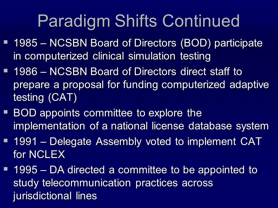 Paradigm Shifts Continued 1985 – NCSBN Board of Directors (BOD) participate in computerized clinical simulation testing 1985 – NCSBN Board of Director