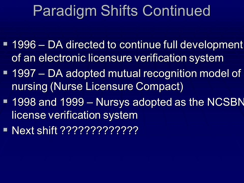 Paradigm Shifts Continued 1996 – DA directed to continue full development of an electronic licensure verification system 1996 – DA directed to continue full development of an electronic licensure verification system 1997 – DA adopted mutual recognition model of nursing (Nurse Licensure Compact) 1997 – DA adopted mutual recognition model of nursing (Nurse Licensure Compact) 1998 and 1999 – Nursys adopted as the NCSBN license verification system 1998 and 1999 – Nursys adopted as the NCSBN license verification system Next shift .