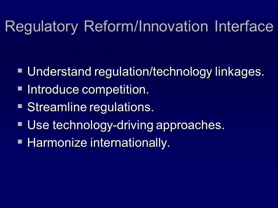 Regulatory Reform/Innovation Interface Understand regulation/technology linkages. Understand regulation/technology linkages. Introduce competition. In