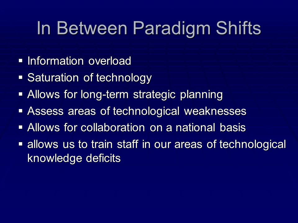 In Between Paradigm Shifts Information overload Information overload Saturation of technology Saturation of technology Allows for long-term strategic planning Allows for long-term strategic planning Assess areas of technological weaknesses Assess areas of technological weaknesses Allows for collaboration on a national basis Allows for collaboration on a national basis allows us to train staff in our areas of technological knowledge deficits allows us to train staff in our areas of technological knowledge deficits