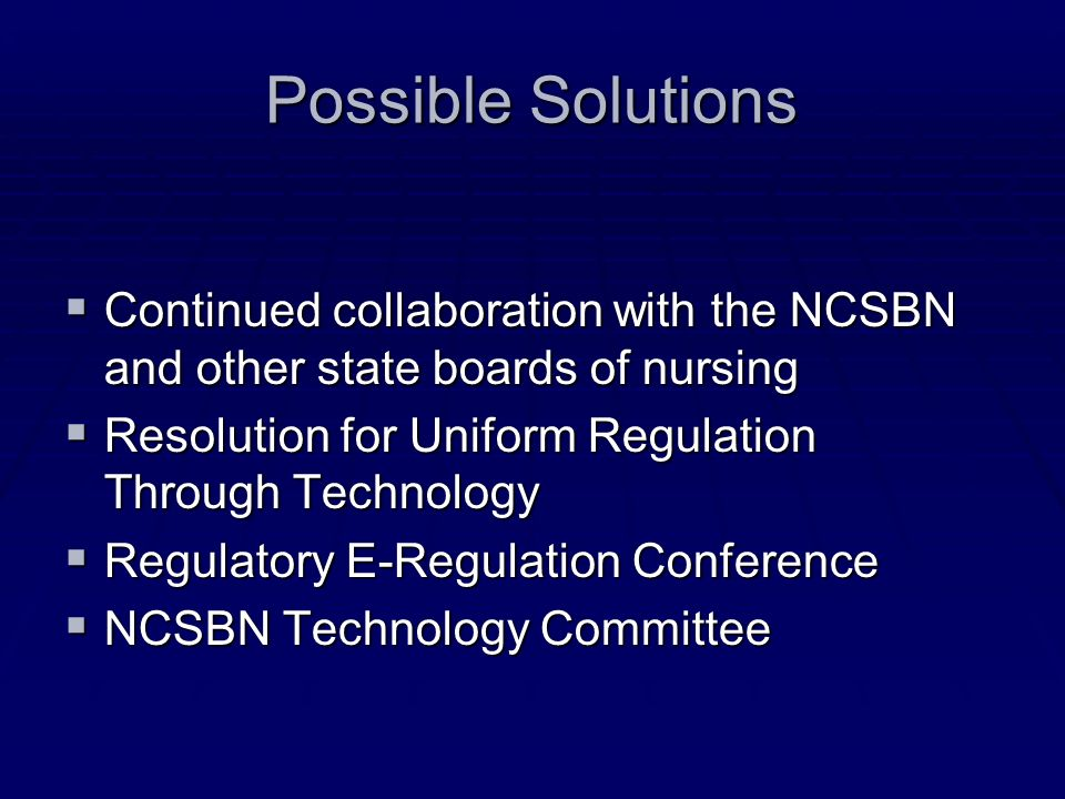 Possible Solutions Continued collaboration with the NCSBN and other state boards of nursing Continued collaboration with the NCSBN and other state boa