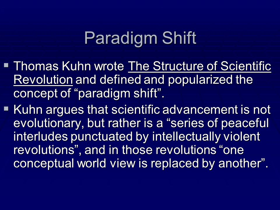 Paradigm Shift Thomas Kuhn wrote The Structure of Scientific Revolution and defined and popularized the concept of paradigm shift. Thomas Kuhn wrote T