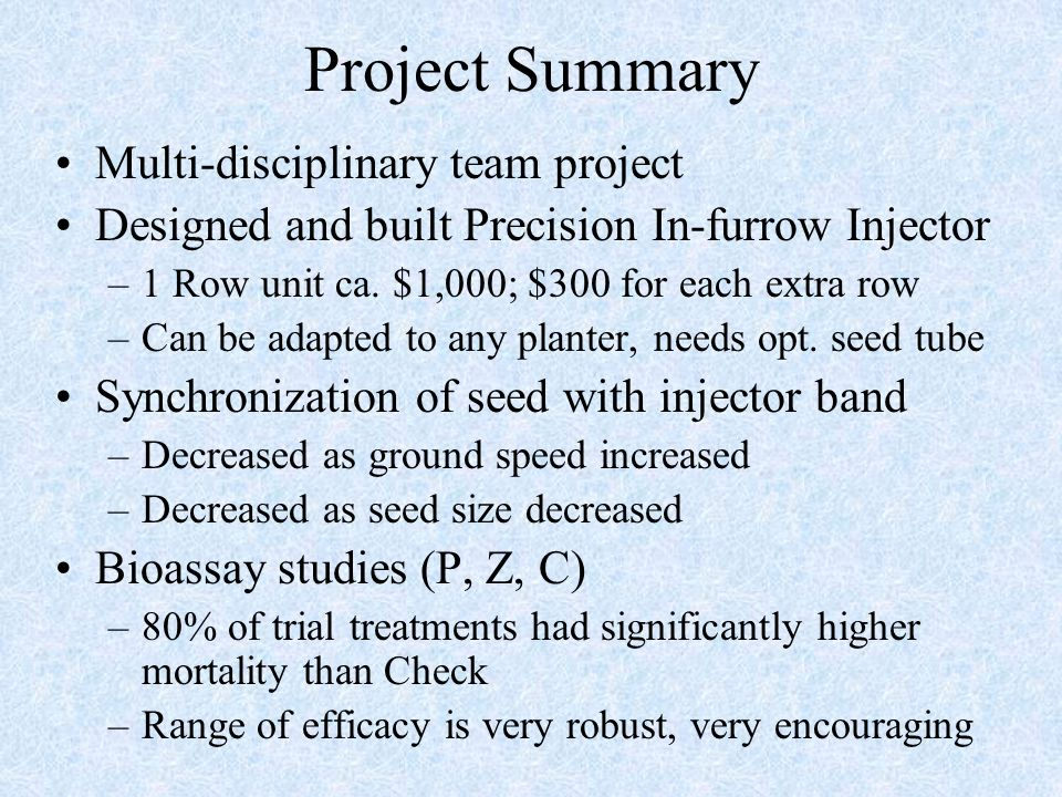 Project Summary Multi-disciplinary team project Designed and built Precision In-furrow Injector –1 Row unit ca. $1,000; $300 for each extra row –Can b