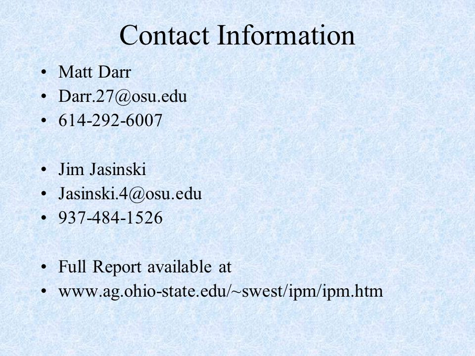 Contact Information Matt Darr Darr.27@osu.edu 614-292-6007 Jim Jasinski Jasinski.4@osu.edu 937-484-1526 Full Report available at www.ag.ohio-state.edu/~swest/ipm/ipm.htm
