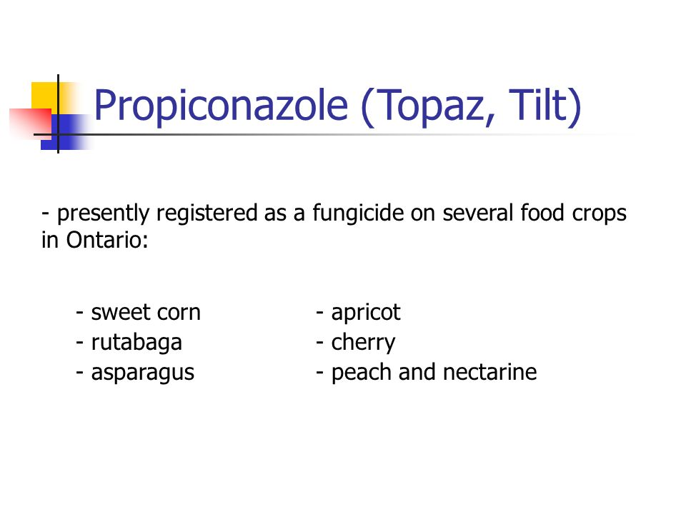 Propiconazole (Topaz, Tilt) - presently registered as a fungicide on several food crops in Ontario: - sweet corn- apricot - rutabaga- cherry - asparag