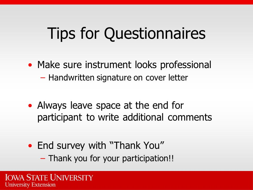 Tips for Questionnaires Make sure instrument looks professional –Handwritten signature on cover letter Always leave space at the end for participant t