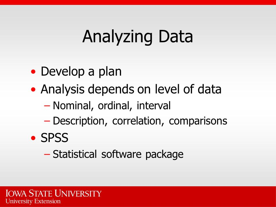 Analyzing Data Develop a plan Analysis depends on level of data –Nominal, ordinal, interval –Description, correlation, comparisons SPSS –Statistical s