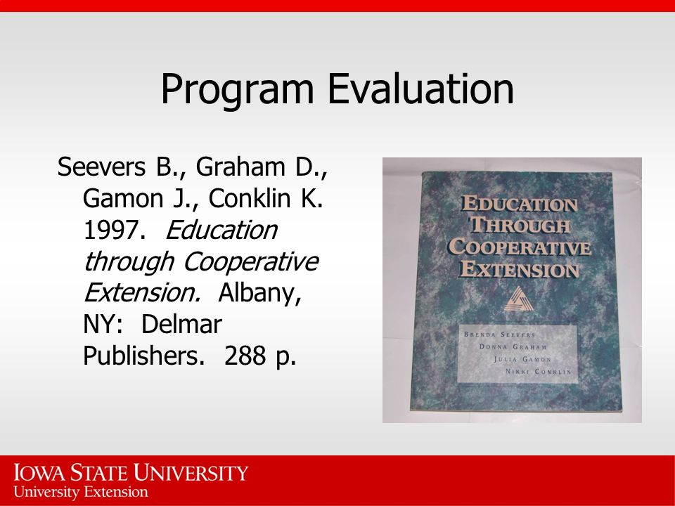 Program Evaluation Seevers B., Graham D., Gamon J., Conklin K. 1997. Education through Cooperative Extension. Albany, NY: Delmar Publishers. 288 p.
