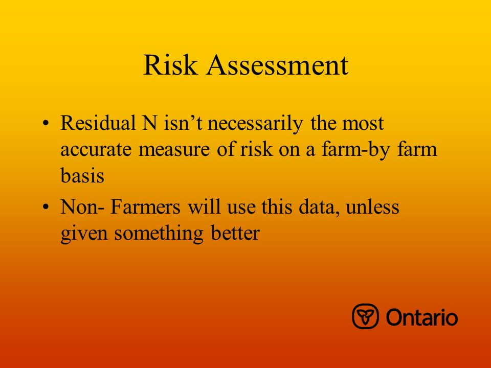 Risk Assessment Residual N isnt necessarily the most accurate measure of risk on a farm-by farm basis Non- Farmers will use this data, unless given something better