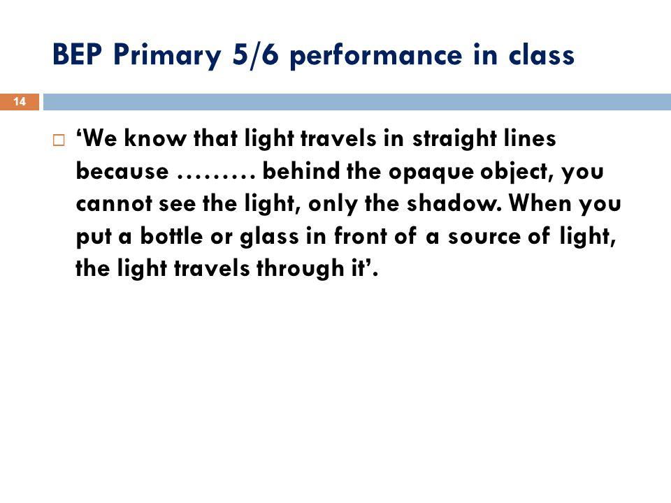 BEP Primary 5/6 performance in class We know that light travels in straight lines because ……… behind the opaque object, you cannot see the light, only