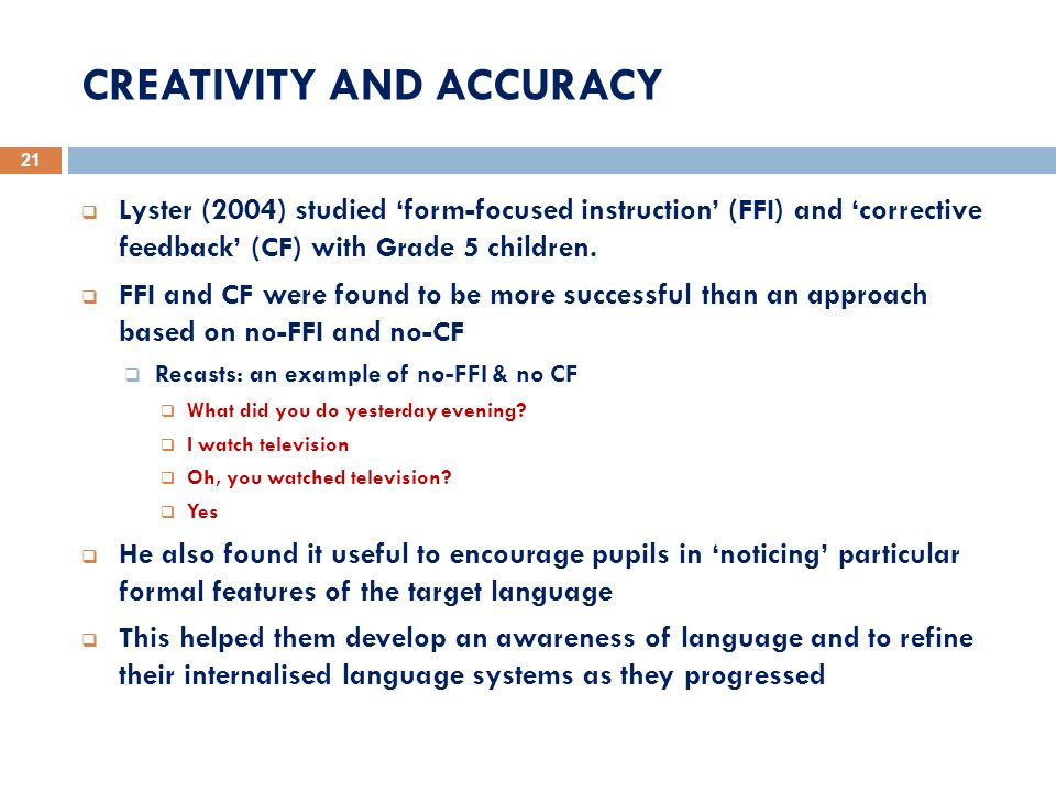 CREATIVITY AND ACCURACY 21 Lyster (2004) studied form-focused instruction (FFI) and corrective feedback (CF) with Grade 5 children. FFI and CF were fo