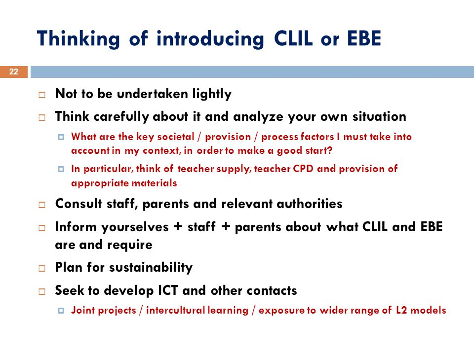 Thinking of introducing CLIL or EBE Not to be undertaken lightly Think carefully about it and analyze your own situation What are the key societal / p