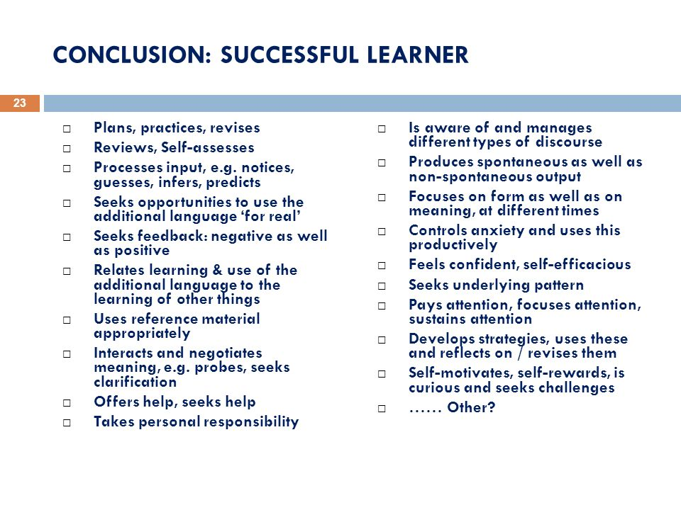 CONCLUSION: SUCCESSFUL LEARNER Plans, practices, revises Reviews, Self-assesses Processes input, e.g. notices, guesses, infers, predicts Seeks opportu