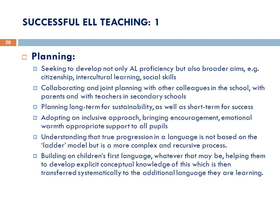 SUCCESSFUL ELL TEACHING: 1 26 Planning: Seeking to develop not only AL proficiency but also broader aims, e.g. citizenship, intercultural learning, so