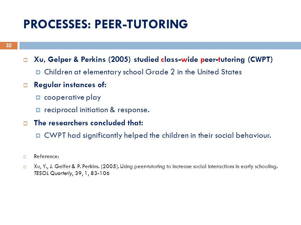 PROCESSES: PEER-TUTORING 32 Xu, Gelper & Perkins (2005) studied class-wide peer-tutoring (CWPT) Children at elementary school Grade 2 in the United St