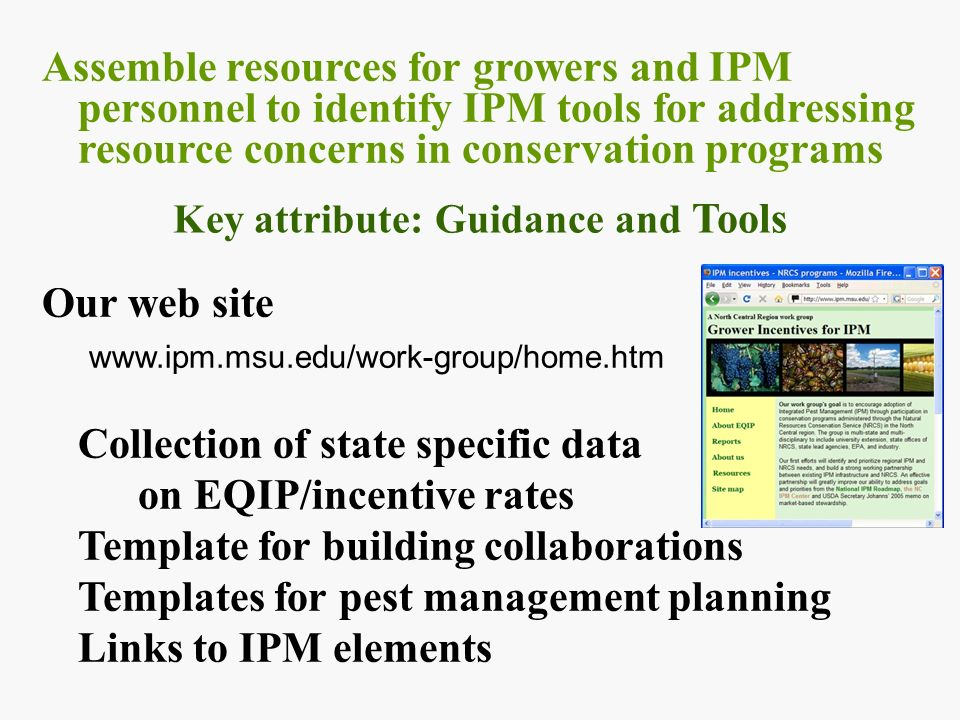 Assemble resources for growers and IPM personnel to identify IPM tools for addressing resource concerns in conservation programs Our web site www.ipm.msu.edu/work-group/home.htm Collection of state specific data on EQIP/incentive rates Template for building collaborations Templates for pest management planning Links to IPM elements Key attribute: Guidance and Tools
