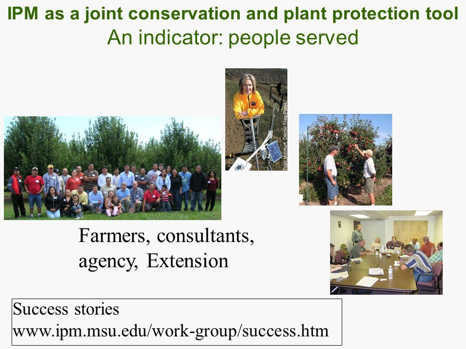 Farmers, consultants, agency, Extension An indicator: people served Success stories www.ipm.msu.edu/work-group/success.htm IPM as a joint conservation and plant protection tool