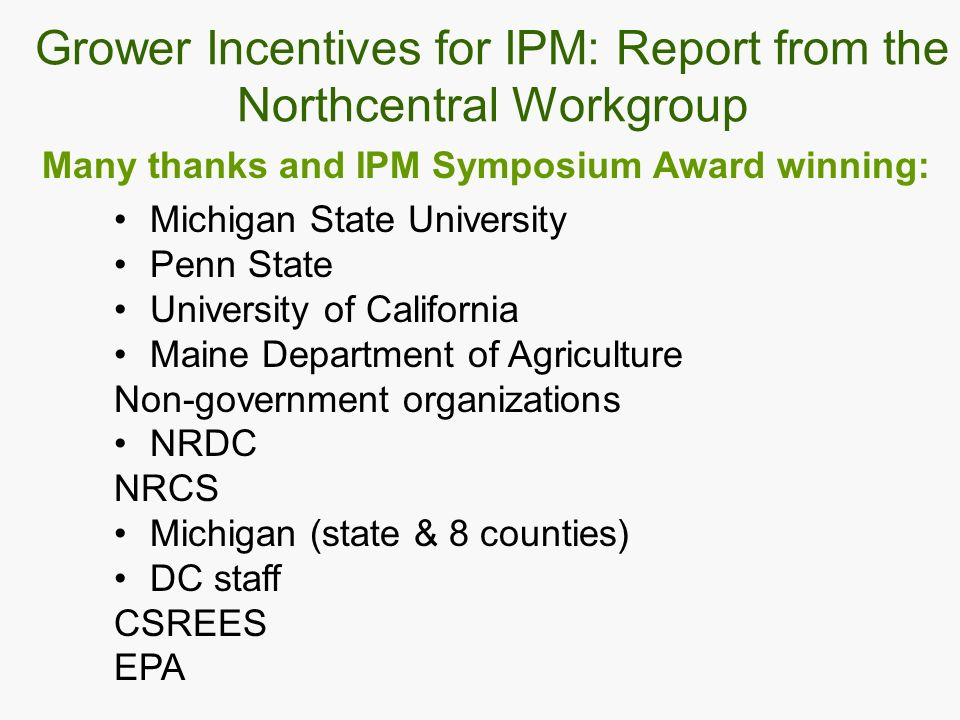 Many thanks and IPM Symposium Award winning: Michigan State University Penn State University of California Maine Department of Agriculture Non-government organizations NRDC NRCS Michigan (state & 8 counties) DC staff CSREES EPA Grower Incentives for IPM: Report from the Northcentral Workgroup