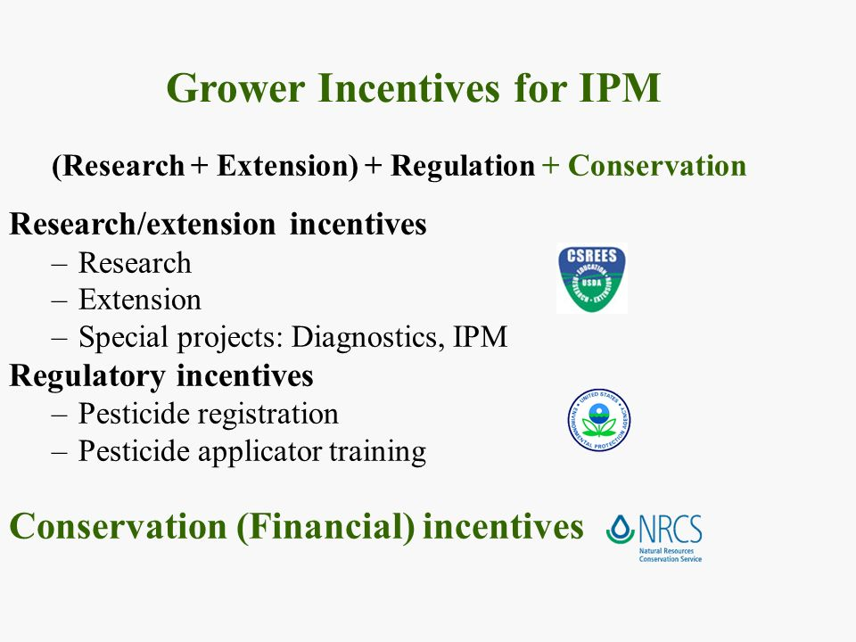 Grower Incentives for IPM (Research + Extension) + Regulation + Conservation Research/extension incentives –Research –Extension –Special projects: Diagnostics, IPM Regulatory incentives –Pesticide registration –Pesticide applicator training Conservation (Financial) incentives