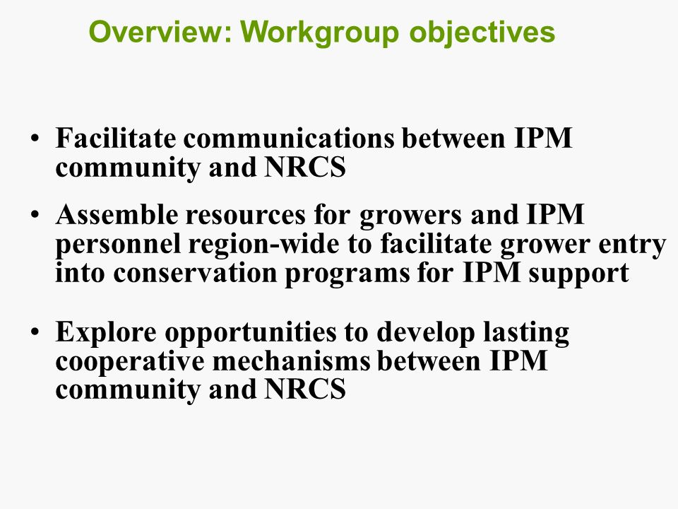 Overview: Workgroup objectives Facilitate communications between IPM community and NRCS Assemble resources for growers and IPM personnel region-wide to facilitate grower entry into conservation programs for IPM support Explore opportunities to develop lasting cooperative mechanisms between IPM community and NRCS