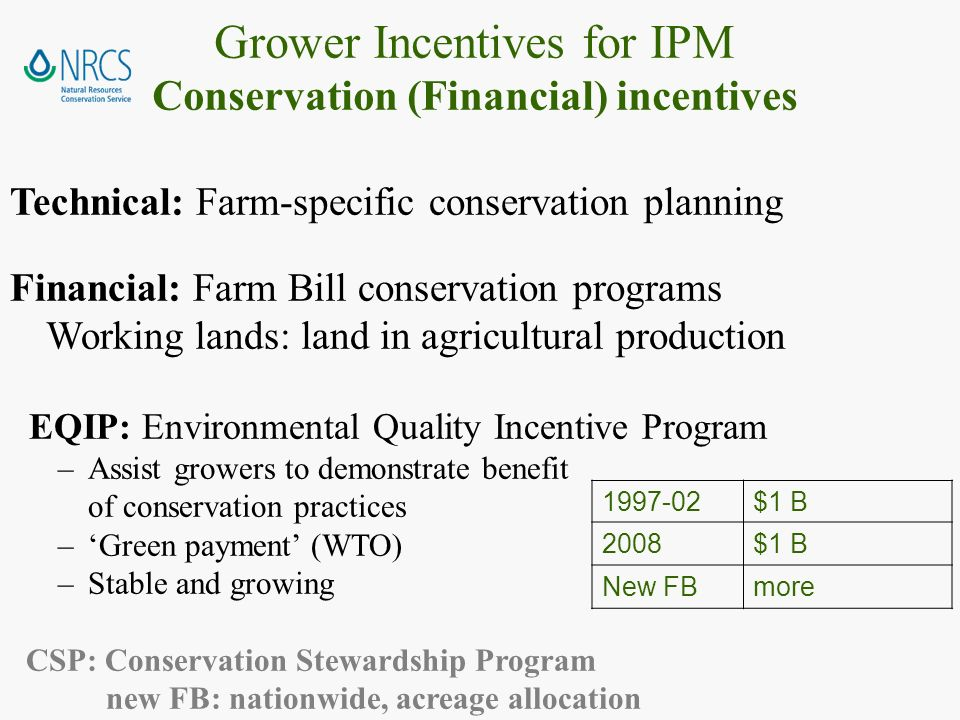 Technical: Farm-specific conservation planning Financial: Farm Bill conservation programs Working lands: land in agricultural production EQIP: Environmental Quality Incentive Program –Assist growers to demonstrate benefit of conservation practices –Green payment (WTO) –Stable and growing CSP: Conservation Stewardship Program new FB: nationwide, acreage allocation Grower Incentives for IPM Conservation (Financial) incentives $1 B 2008$1 B New FBmore