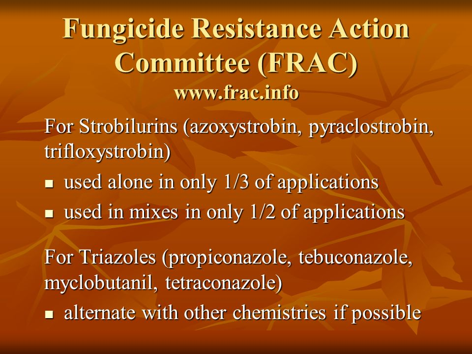 Fungicide Resistance Action Committee (FRAC) www.frac.info For Strobilurins (azoxystrobin, pyraclostrobin, trifloxystrobin) used alone in only 1/3 of applications used alone in only 1/3 of applications used in mixes in only 1/2 of applications used in mixes in only 1/2 of applications For Triazoles (propiconazole, tebuconazole, myclobutanil, tetraconazole) alternate with other chemistries if possible alternate with other chemistries if possible