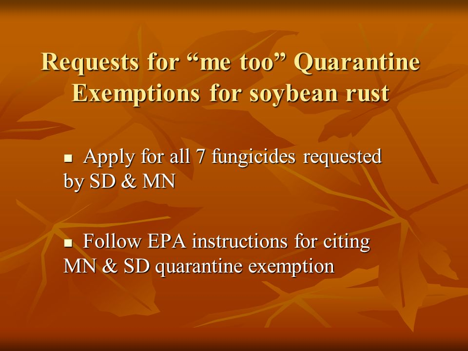 Requests for me too Quarantine Exemptions for soybean rust Apply for all 7 fungicides requested by SD & MN Apply for all 7 fungicides requested by SD & MN Follow EPA instructions for citing MN & SD quarantine exemption Follow EPA instructions for citing MN & SD quarantine exemption
