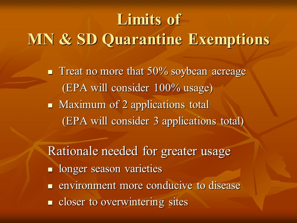 Limits of MN & SD Quarantine Exemptions Treat no more that 50% soybean acreage Treat no more that 50% soybean acreage (EPA will consider 100% usage) (EPA will consider 100% usage) Maximum of 2 applications total Maximum of 2 applications total (EPA will consider 3 applications total) (EPA will consider 3 applications total) Rationale needed for greater usage longer season varieties longer season varieties environment more conducive to disease environment more conducive to disease closer to overwintering sites closer to overwintering sites