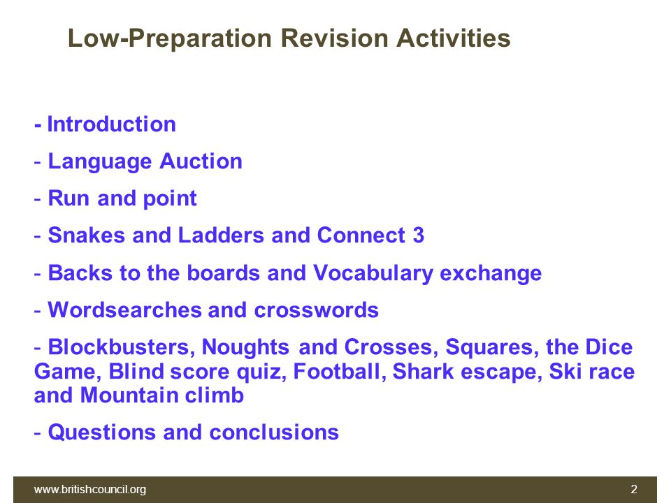 Low-Preparation Revision Activities - Introduction - Language Auction - Run and point - Snakes and Ladders and Connect 3 - Backs to the boards and Vocabulary exchange - Wordsearches and crosswords - Blockbusters, Noughts and Crosses, Squares, the Dice Game, Blind score quiz, Football, Shark escape, Ski race and Mountain climb - Questions and conclusions