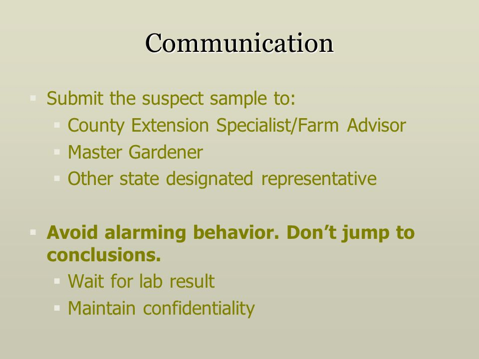 Communication Submit the suspect sample to: County Extension Specialist/Farm Advisor Master Gardener Other state designated representative Avoid alarming behavior.