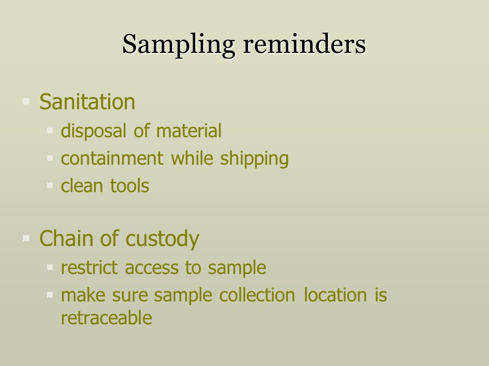 Sampling reminders Sanitation disposal of material containment while shipping clean tools Chain of custody restrict access to sample make sure sample collection location is retraceable
