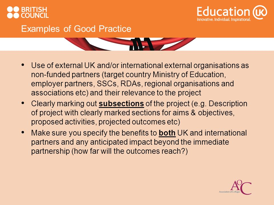 Examples of Good Practice Use of external UK and/or international external organisations as non-funded partners (target country Ministry of Education, employer partners, SSCs, RDAs, regional organisations and associations etc) and their relevance to the project Clearly marking out subsections of the project (e.g.